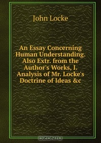 essay concerning human understanding author An essay concerning human understanding with the author's last additions and corrections complete in one vol, with notes and illustrations, and an analysis of mr locke's doctrine of ideas.