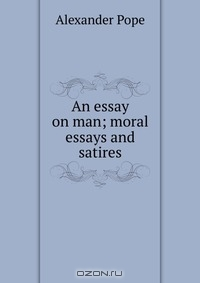 an essay on man moral essays and satires Dunciad and moral essays (believing his scathing satire of contemporary english literature english bards and scotch reviewers to be a an essay on man.