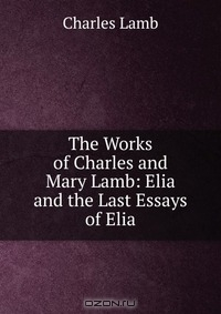 elia essay last First page: lamb, volume 2 the works of charles and mary lamb, volume 2 elia and the last essays of elia by charles lamb edited by ev lucas [illustration].